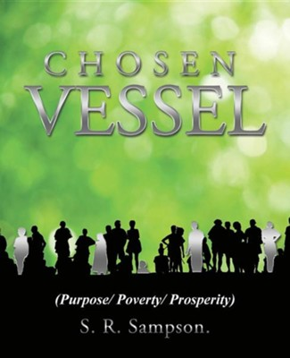 Chosen Vessel: (Purpose/ Poverty/ Prosperity)  -     By: S.R. Sampson