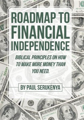 Roadmap to Financial Independence: Biblical Principles on How to Make More Money Than You Need.  -     By: Paul Serukenya