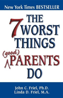 The 7 Worst Things Good Parents Do  -     By: John Friel Ph.D., Linda Friel M.A.