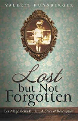 Lost But Not Forgotten: Iva Magdalena Butler: A Story of Redemption  -     By: Valerie Hunsberger