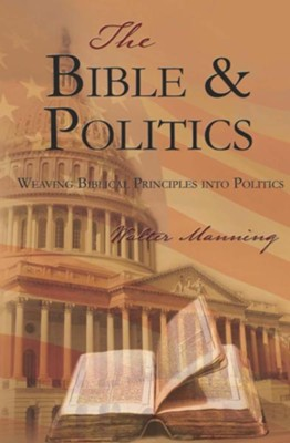 The Bible and Politics: Weaving Biblical Principles into Politics  -     By: Walter Manning