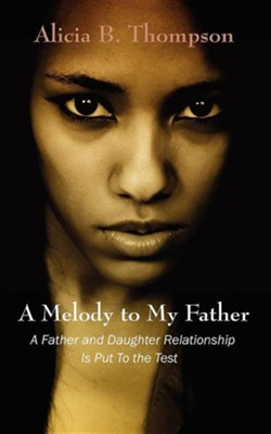 A Melody to My Father: A Father and Daughter Relationship Is Put to the Test  -     By: Alicia B. Thompson