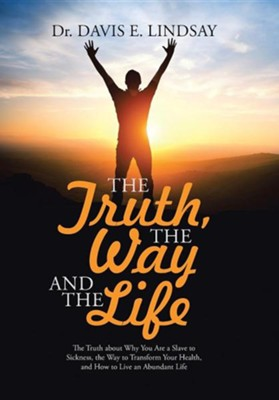 The Truth, the Way and the Life: The Truth about Why You Are a Slave to Sickness, the Way to Transform Your Health, and How to Live an Abundant Life  -     By: Davis E. Lindsay