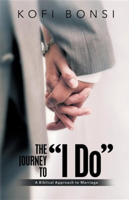 The Journey to I Do: A Biblical Approach to Marriage  -     By: Kofi Bonsi
