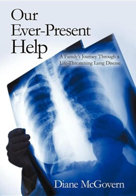 Our Ever-Present Help: A Family's Journey Through a Life-Threatening Lung Disease  -     By: Diane McGovern