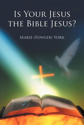 Is Your Jesus the Bible Jesus?  -     By: Marie (Fowler) York