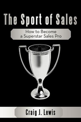 The Sport of Sales: How to Become a Superstar Sales Pro  -     By: Craig J. Lewis