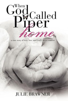 When God Called Piper Home: A True Story of Love, Loss, and God's Sweet Comfort  -     By: Julie Brawner