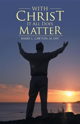 With Christ It All Does Matter  -     By: Barry L. Lawton