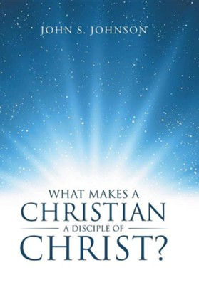 What Makes a Christian a Disciple of Christ?  -     By: John S. Johnson