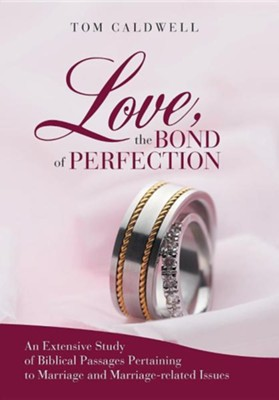 Love, the Bond of Perfection.: An Extensive Study of Biblical Passages Pertaining to Marriage and Marriage-Related Issues  -     By: Tom Caldwell