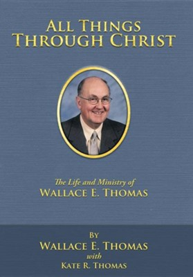 All Things Through Christ: The Life and Ministry of Wallace E. Thomas  -     By: Wallace E. Thomas, Kate R. Thomas