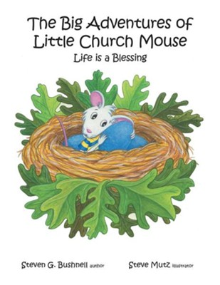 The Big Adventures of Little Church Mouse: Life Is a Blessing  -     By: Steven G. Bushnell
