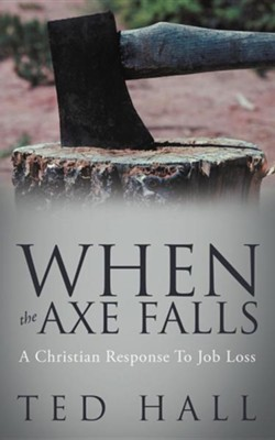 When the Axe Falls: A Christian Response to Job Loss  -     By: Ted Hall