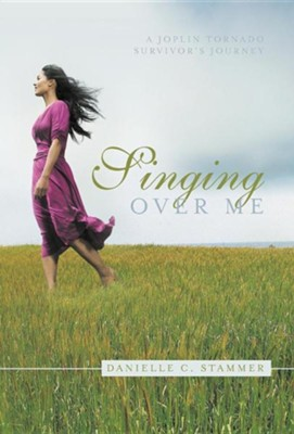 Singing Over Me: A Joplin Tornado Survivor's Journey  -     By: Danielle C. Stammer