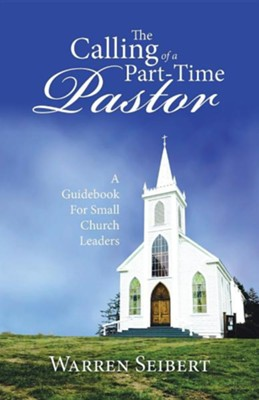 The Calling of a Part-Time Pastor: A Guidebook for Small Church Leaders  -     By: Warren Seibert