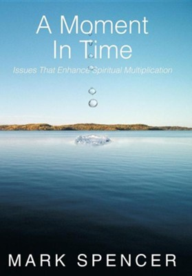 A Moment in Time: Issues That Enhance Spiritual Multiplication  -     By: Mark Spencer