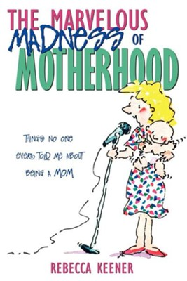 The Marvelous Madness of Motherhood  -     By: Rebecca Keener