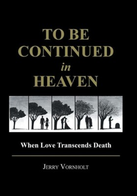 To Be Continued in Heaven: When Love Transcends Death  -     By: Jerry Vornholt