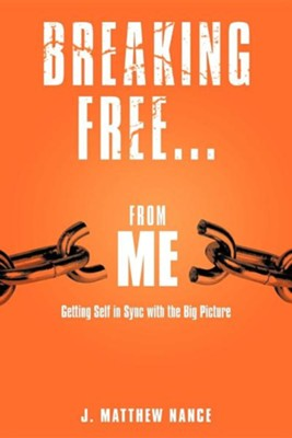 Breaking Free...from Me: Getting Self in Sync with the Big Picture  -     By: J. Matthew Nance