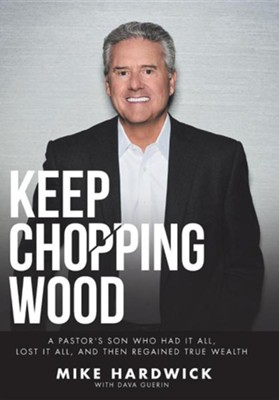 Keep Chopping Wood: A Preacher's Son Who Had It All, Lost It All, and Then Regained True Wealth  -     By: Mike Hardwick
