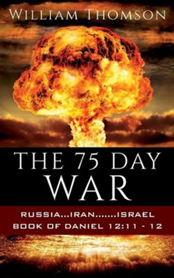 The 75 Day War: Russia...Iran.......Israel Book of Daniel 12:11- 12  -     By: William Thomson