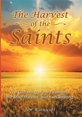 The Harvest of the Saints: The Gathering of the Firstfruits, the Main Harvest, and the Gleaning  -     By: Jim Wainscott