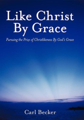 Like Christ by Grace: Pursuing the Prize of Christlikeness by God's Grace  -     By: Carl Becker