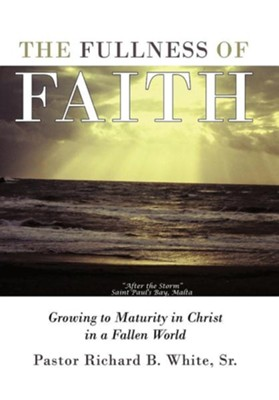 The Fullness of Faith: Growing to Maturity in Christ in a Fallen World  -     By: Pastor Richard B. White Sr.