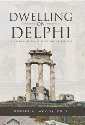 Dwelling on Delphi: Thinking Christianly about the Liberal Arts  -     By: Robert M. Woods