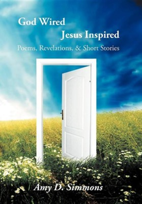 God Wired Jesus Inspired: Poems, Revelations, & Short Stories  -     By: Amy D. Simmons