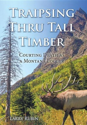 Traipsing Thru Tall Timber: Courting Death as a Montana Logger  -     By: Larry Rubin