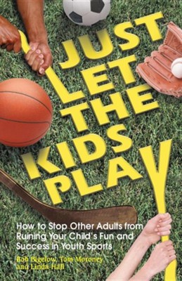Just Let the Kids Play: How to Stop Other Adults from Ruining Your Child's Fun and Success in Youth Sports  -     By: Bob Bigelow, Tom Moroney, Linda Hall
