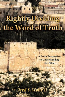 Rightly Dividing the Word of Truth: A Fresh Perspective to Understanding the Bible.  -     By: Fred S. Wolfe II