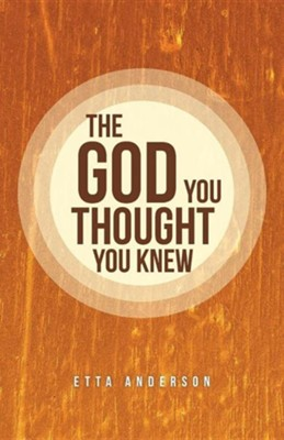 The God You Thought You Knew  -     By: Etta Anderson
