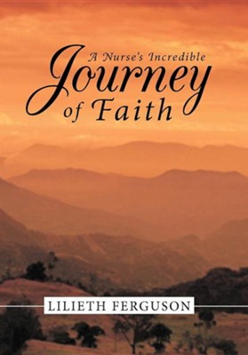 A Nurse's Incredible Journey of Faith  -     By: Lilieth Ferguson