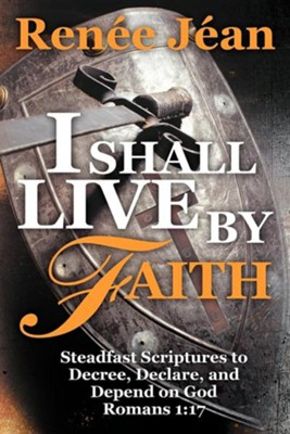 I Shall Live by Faith: Steadfast Scriptures to Decree, Declare, and Depend on God  -     By: Renee Jean