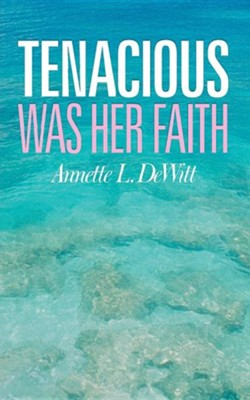 Tenacious Was Her Faith  -     By: Annette L. DeWitt