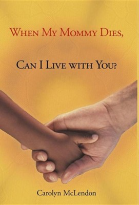 When My Mommy Dies, Can I Live with You?  -     By: Carolyn McLendon