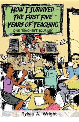 How I Survived the First Five Years of Teaching: One Teacher's Journey  -     By: Sylvia A. Wright