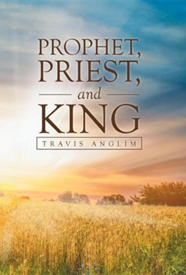 Prophet, Priest, and King  -     By: Travis Anglim