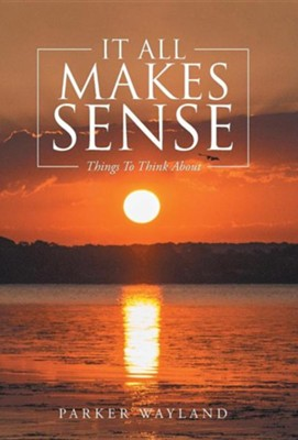 It All Makes Sense: Things to Think about  -     By: Parker Wayland