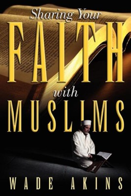 Sharing Your Faith with Muslims  -     By: Wade Akins