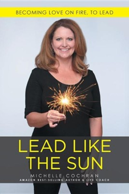 Lead Like the Sun: Becoming Love on Fire, to Lead  -     By: Michelle Cochran