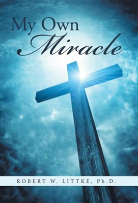 My Own Miracle  -     By: Robert W. Littke