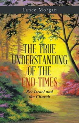 The True Understanding of the End-Times: RE: Israel and the Church  -     By: Lance Morgan