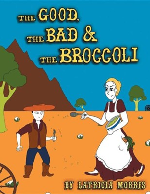 The Good, the Bad & the Broccoli  -     By: Latricia Morris