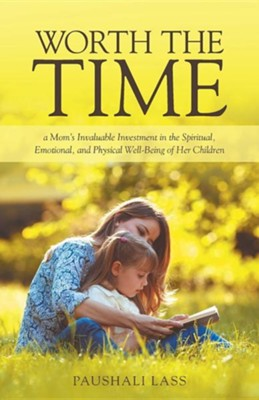 Worth the Time: A Mom's Invaluable Investment in the Spiritual, Emotional, and Physical Well-Being of Her Children  -     By: Paushali Lass