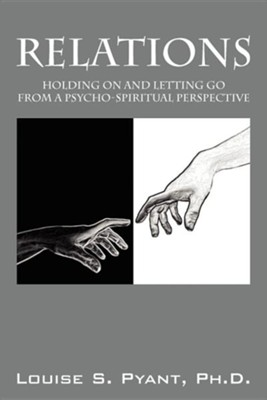 Relations: Holding on and Letting Go from a Psycho-Spiritual Perspective  -     By: Louise S. Pyant Ph.D.