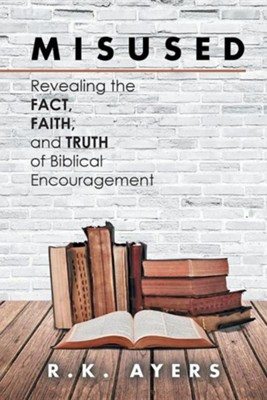 Misused: Revealing the Fact, Faith, and Truth of Biblical Encouragement  -     By: R.K. Ayers